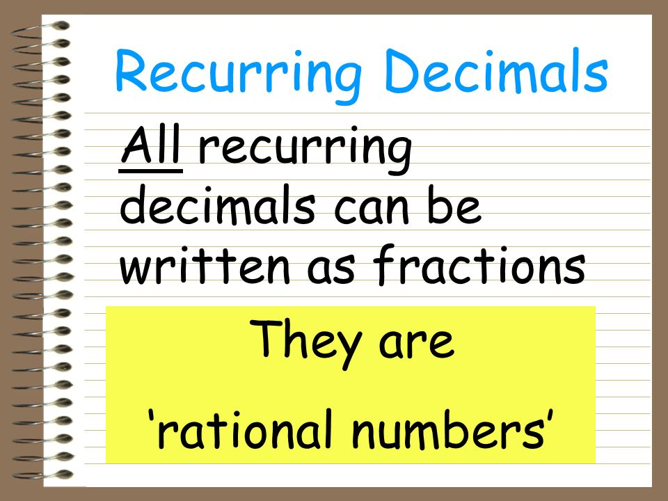 Recurring Decimals All recurring decimals can be written as fractions They are rational numbers