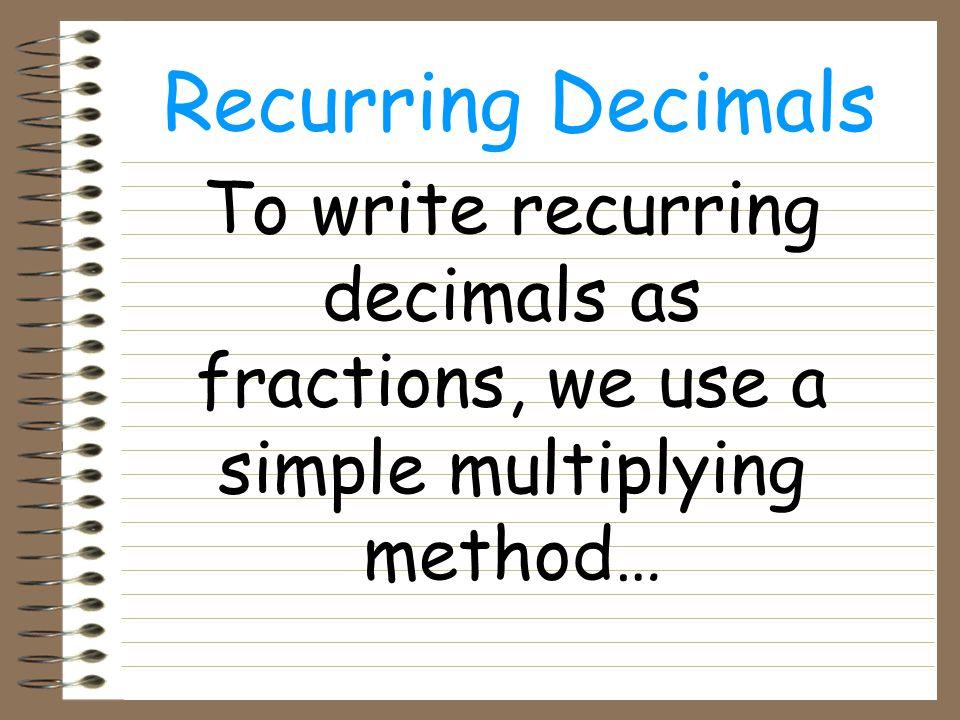 Recurring Decimals e.g. 0.333333333… Let x = 0.333333333… Then 10x = 3.333333… We do a subtraction…