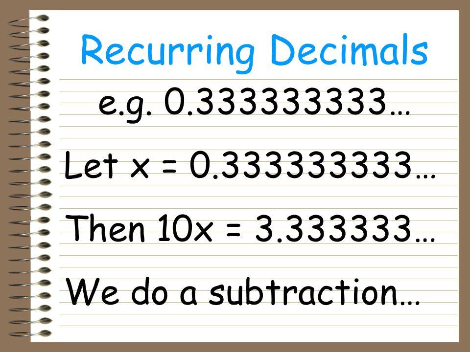 Recurring Decimals 10x = 3.33333333… - x = 0.33333333… 9x = 3 X = 3 = 1 9 3