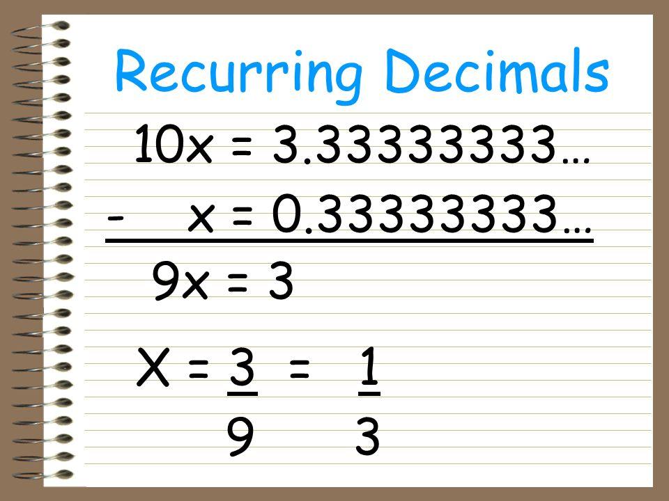 Recurring Decimals e.g. 0.565656… Let x = 0.5656565… 100x = 56.56565656… We do a subtraction…
