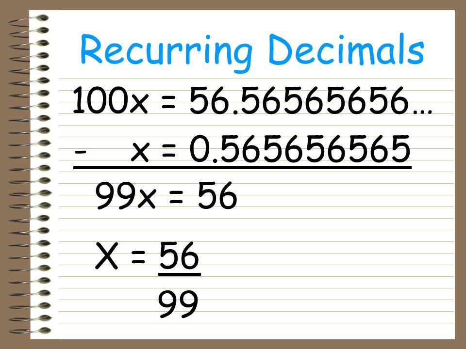 100x = 56.56565656… - x = 0.565656565 99x = 56 X = 56 99