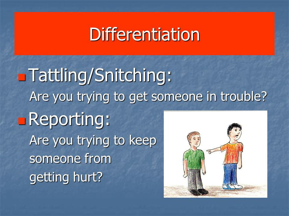 Differentiation Tattling/Snitching: Tattling/Snitching: Are you trying to get someone in trouble? Are you trying to get someone in trouble? Reporting: