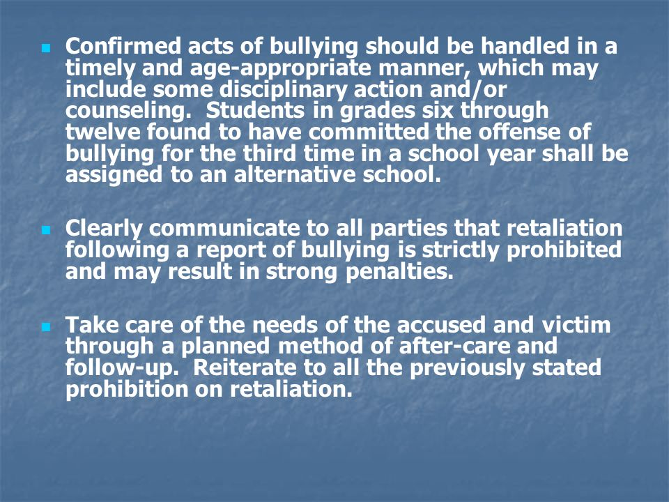 Confirmed acts of bullying should be handled in a timely and age-appropriate manner, which may include some disciplinary action and/or counseling. Stu