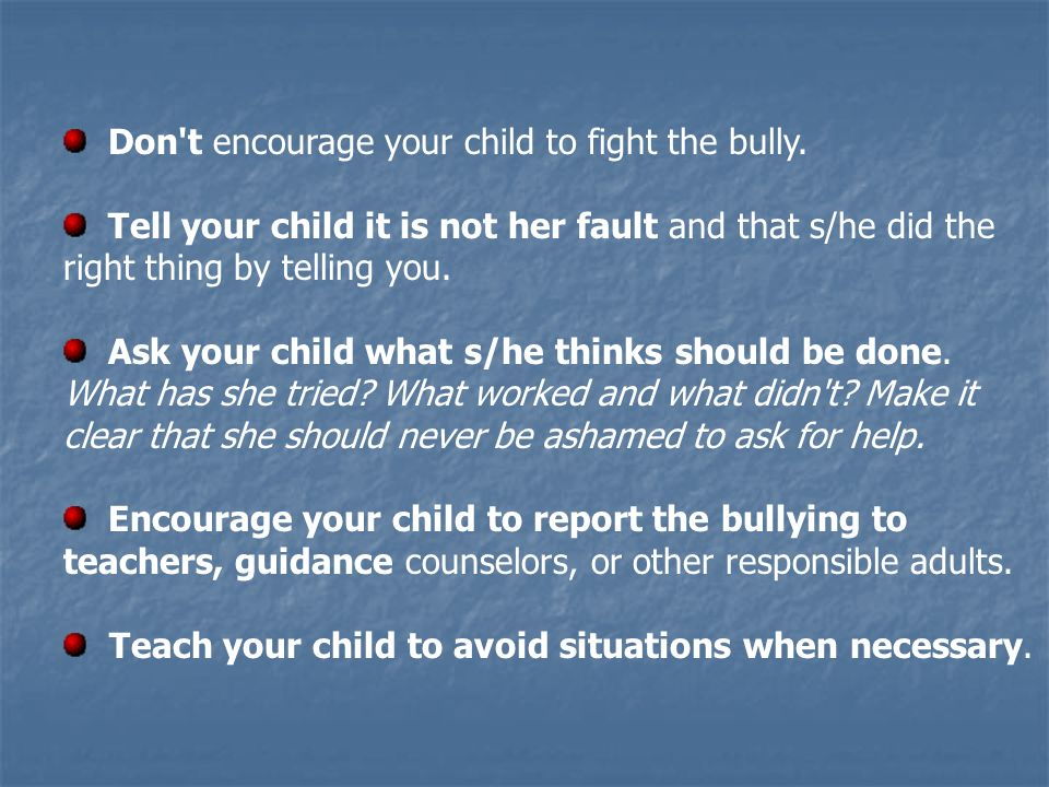 Don't encourage your child to fight the bully. Tell your child it is not her fault and that s/he did the right thing by telling you. Ask your child wh