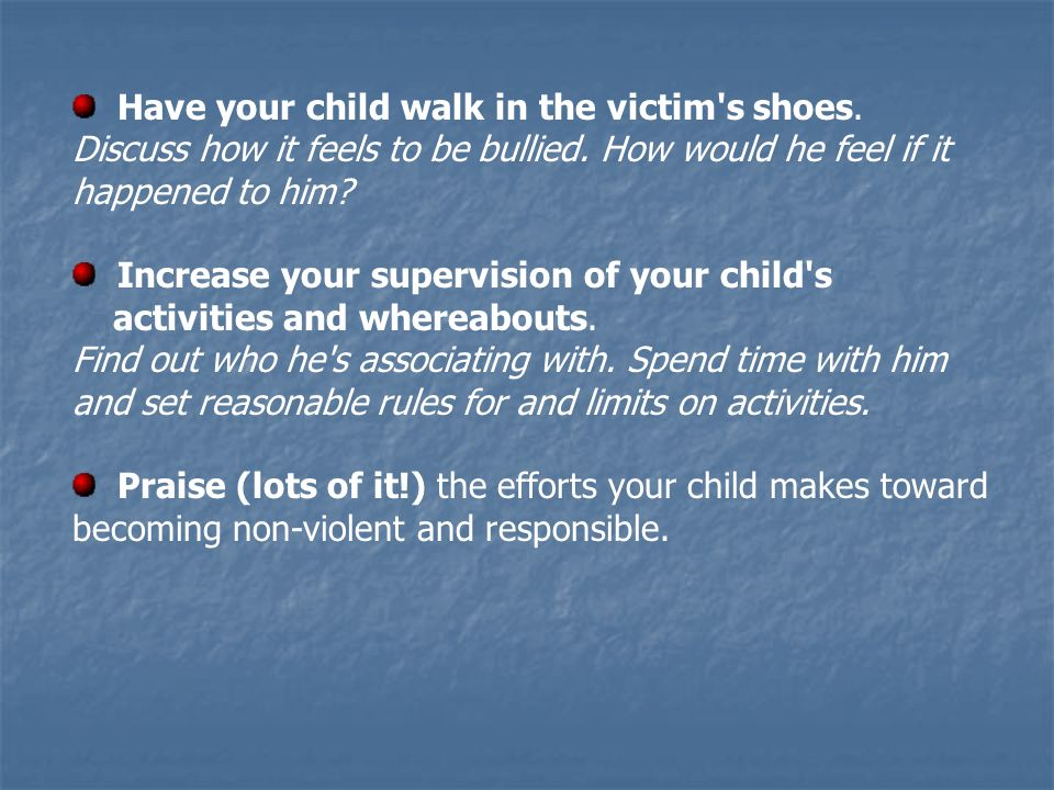 Have your child walk in the victim's shoes. Discuss how it feels to be bullied. How would he feel if it happened to him? Increase your supervision of