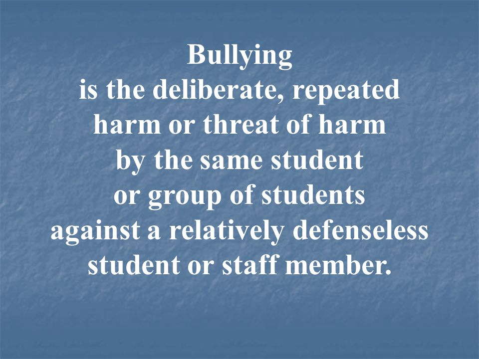 Bullying is the deliberate, repeated harm or threat of harm by the same student or group of students against a relatively defenseless student or staff