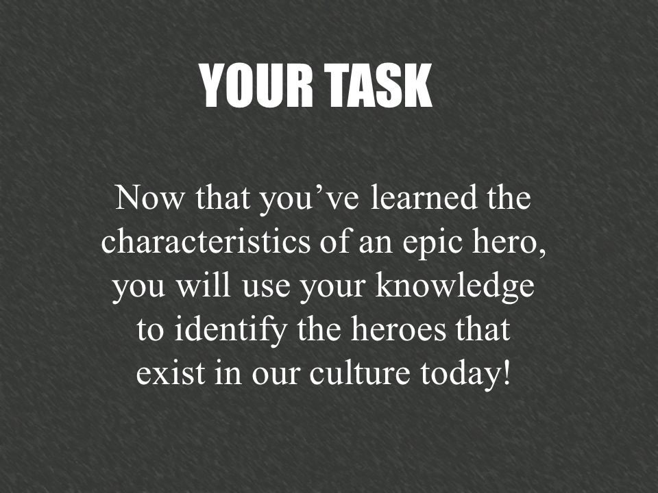 Now that youve learned the characteristics of an epic hero, you will use your knowledge to identify the heroes that exist in our culture today.