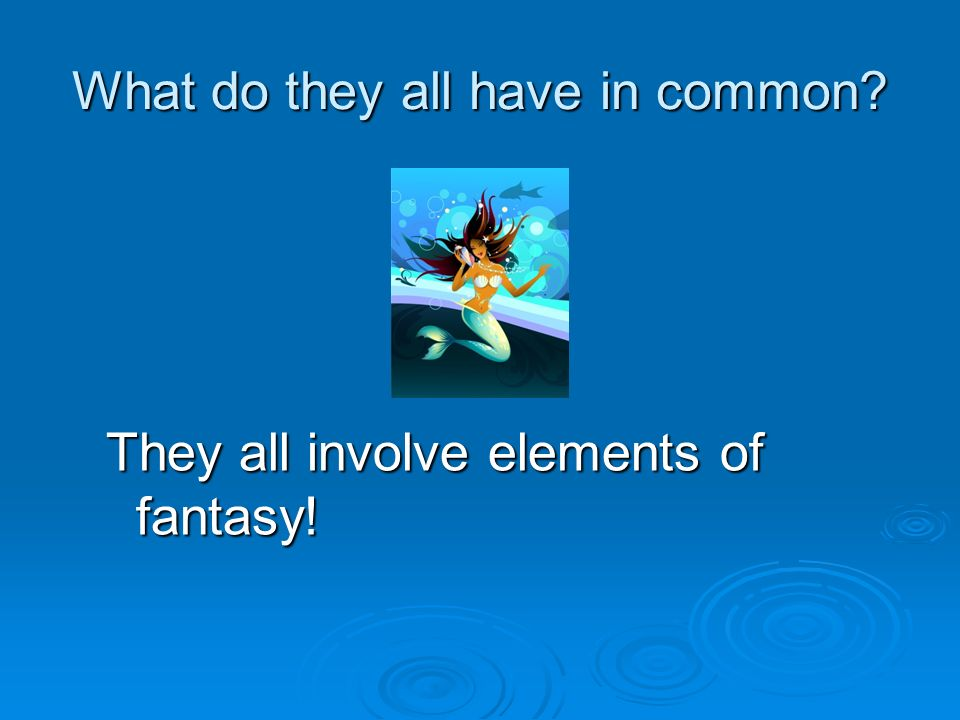 What do they all have in common They all involve elements of fantasy!