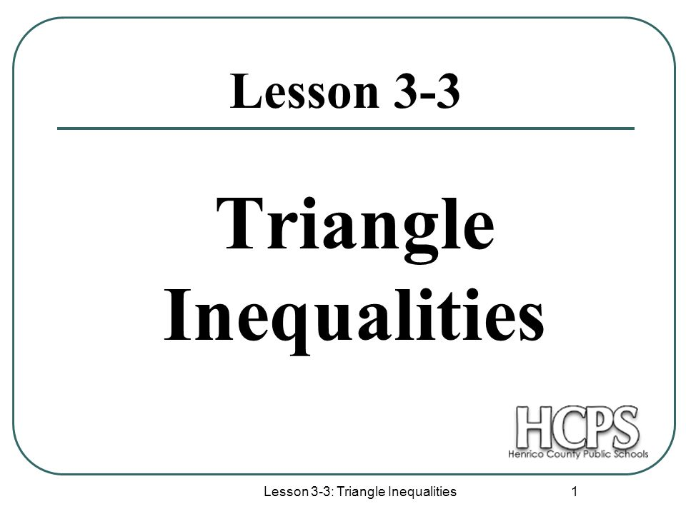 Lesson 3-3: Triangle Inequalities 2 Triangle Inequality The smallest side is across from the smallest angle.