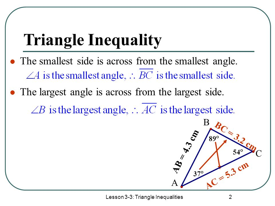 Lesson 3-3: Triangle Inequalities 2 Triangle Inequality The smallest side is across from the smallest angle. The largest angle is across from the larg
