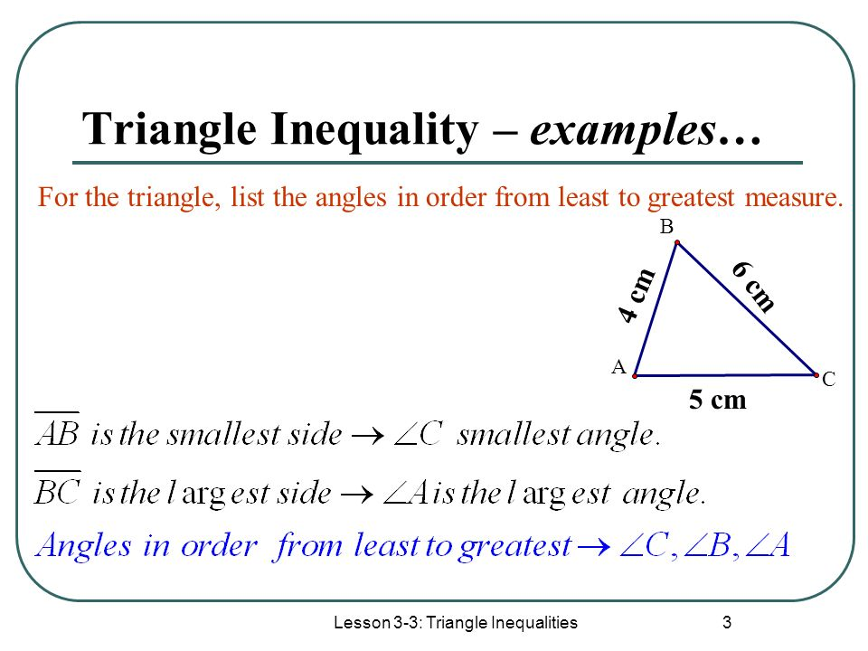 Lesson 3-3: Triangle Inequalities 4 Triangle Inequality – examples… For the triangle, list the sides in order from shortest to longest measure.