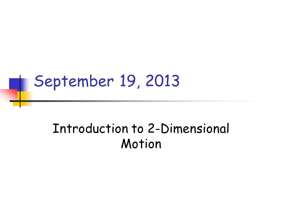 September 19, 2013 Introduction to 2-Dimensional Motion