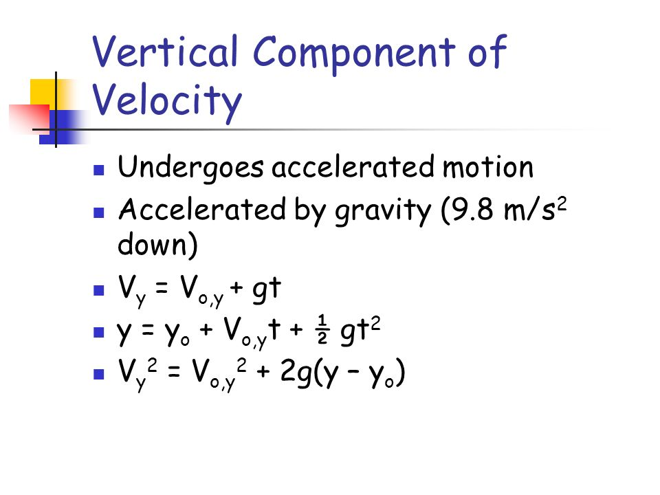 Vertical Component of Velocity Undergoes accelerated motion Accelerated by gravity (9.8 m/s 2 down) V y = V o,y + gt y = y o + V o,y t + ½ gt 2 V y 2