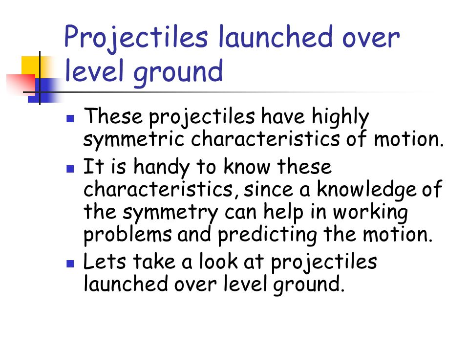 Projectiles launched over level ground These projectiles have highly symmetric characteristics of motion. It is handy to know these characteristics, s