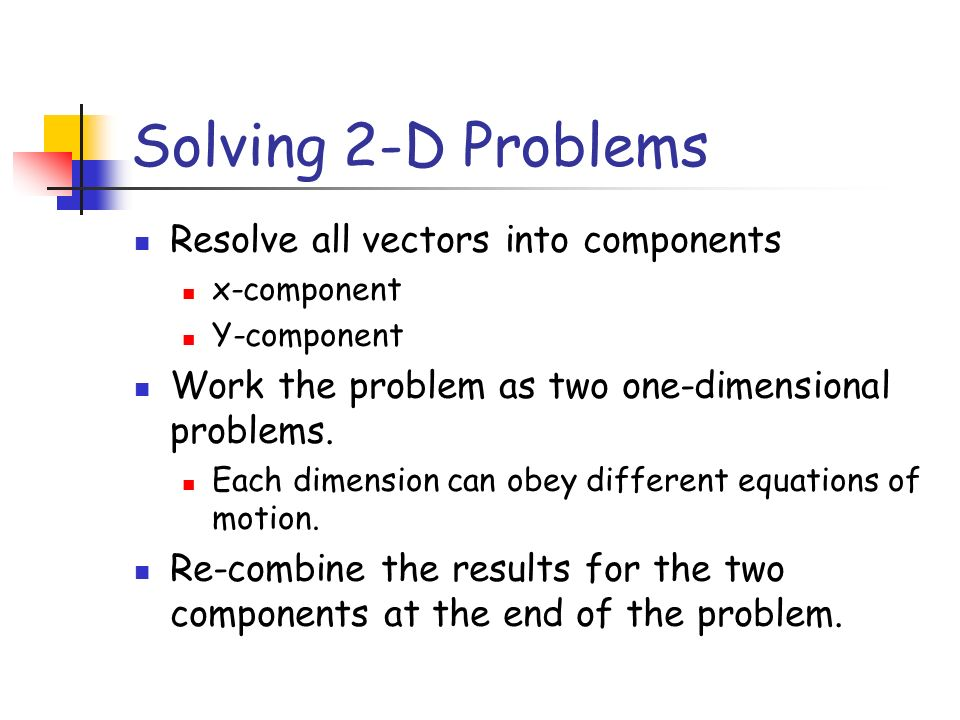 Solving 2-D Problems Resolve all vectors into components x-component Y-component Work the problem as two one-dimensional problems. Each dimension can