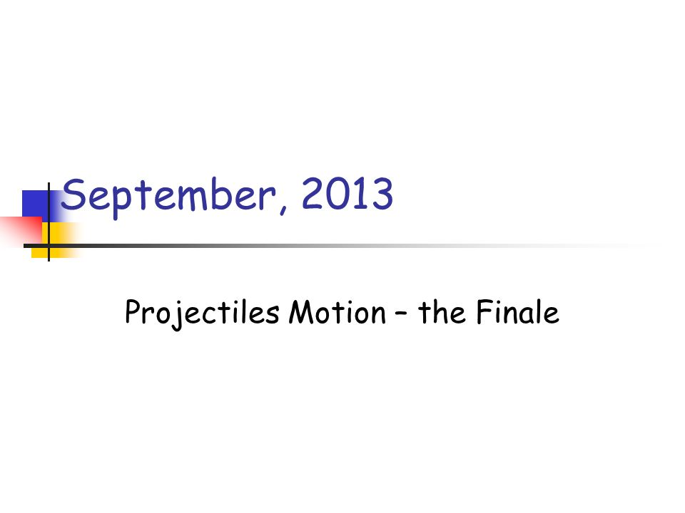 September, 2013 Projectiles Motion – the Finale