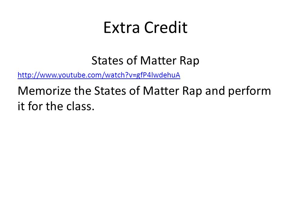 Extra Credit States of Matter Rap http://www.youtube.com/watch?v=gfP4lwdehuA Memorize the States of Matter Rap and perform it for the class.