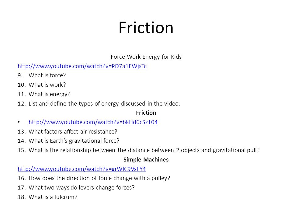 Friction Force Work Energy for Kids http://www.youtube.com/watch?v=PD7a1EWjsTc 9.What is force? 10.What is work? 11.What is energy? 12.List and define