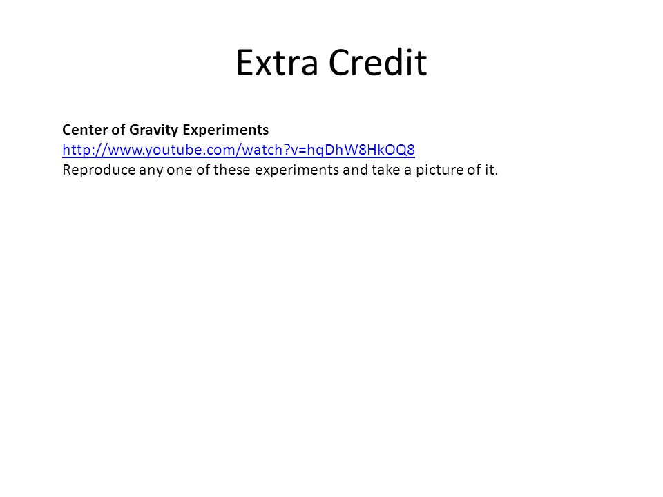 Extra Credit Center of Gravity Experiments http://www.youtube.com/watch?v=hqDhW8HkOQ8 Reproduce any one of these experiments and take a picture of it.