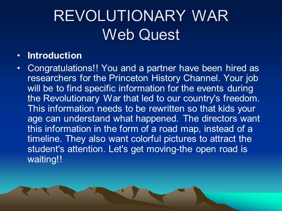 REVOLUTIONARY WAR Web Quest Introduction Congratulations!! You and a partner have been hired as researchers for the Princeton History Channel. Your jo