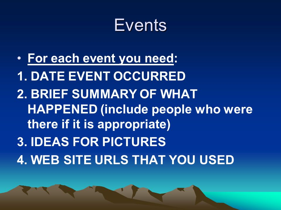 Events For each event you need: 1. DATE EVENT OCCURRED 2. BRIEF SUMMARY OF WHAT HAPPENED (include people who were there if it is appropriate) 3. IDEAS