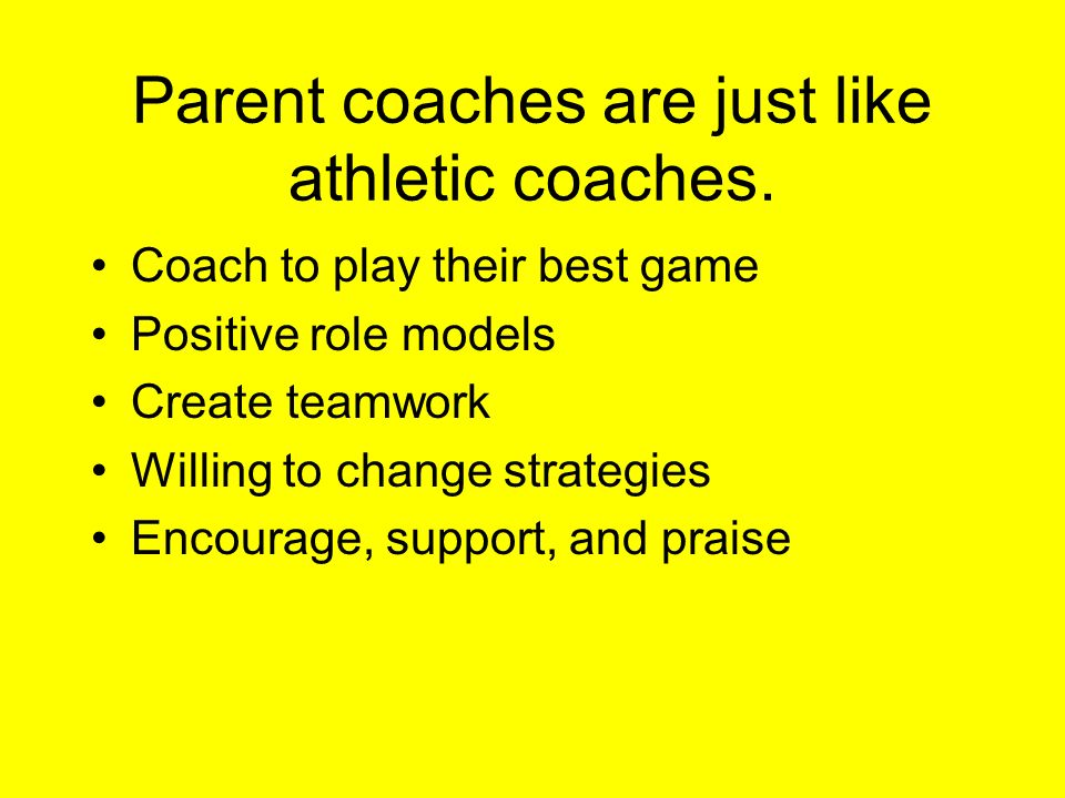 Parent coaches are just like athletic coaches. Coach to play their best game Positive role models Create teamwork Willing to change strategies Encoura