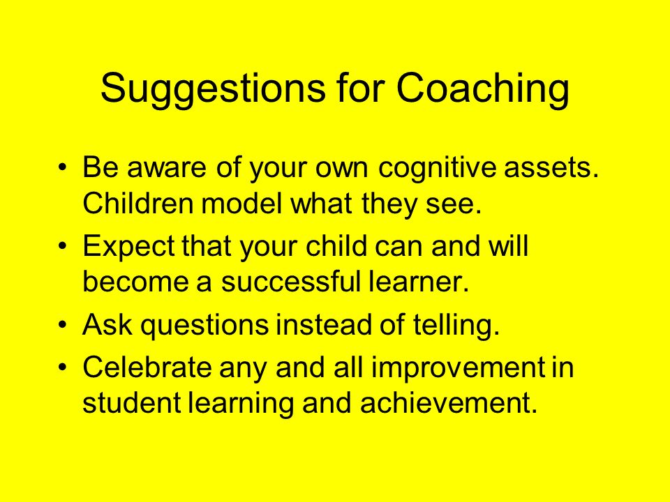 Suggestions for Coaching Be aware of your own cognitive assets. Children model what they see. Expect that your child can and will become a successful