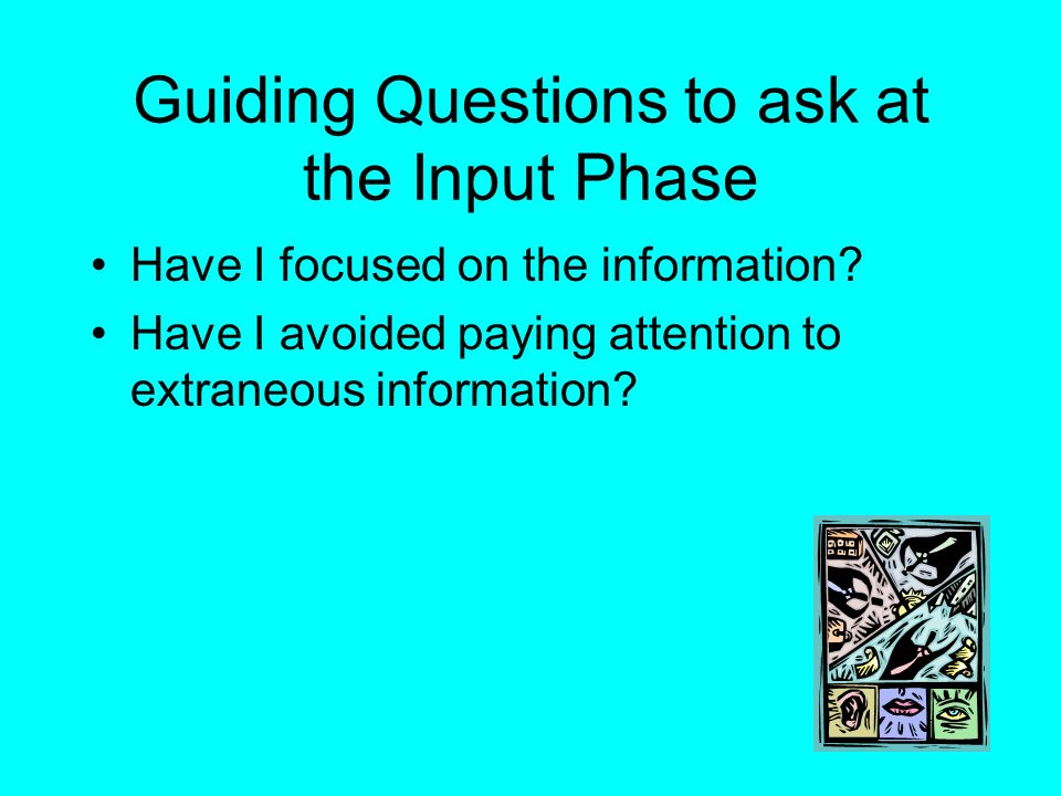 Guiding Questions to ask at the Input Phase Have I focused on the information? Have I avoided paying attention to extraneous information?