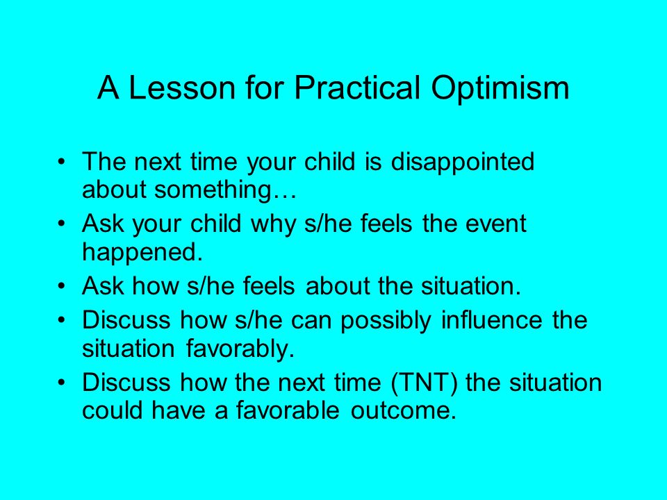 A Lesson for Practical Optimism The next time your child is disappointed about something… Ask your child why s/he feels the event happened. Ask how s/
