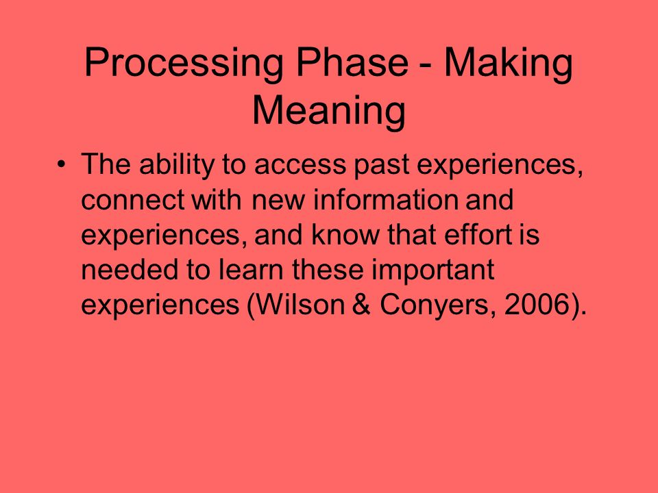 Processing Phase - Making Meaning The ability to access past experiences, connect with new information and experiences, and know that effort is needed