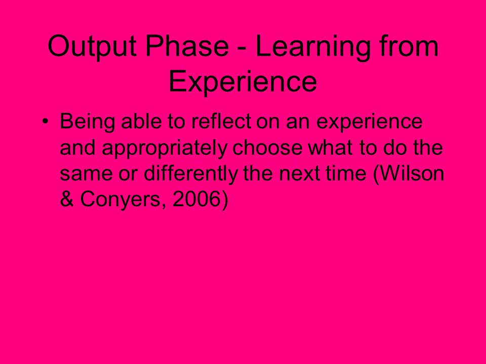 Output Phase - Learning from Experience Being able to reflect on an experience and appropriately choose what to do the same or differently the next ti