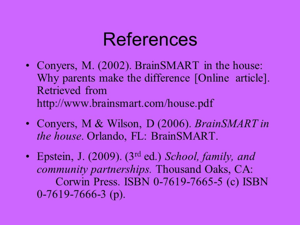 References Conyers, M. (2002). BrainSMART in the house: Why parents make the difference [Online article]. Retrieved from http://www.brainsmart.com/hou