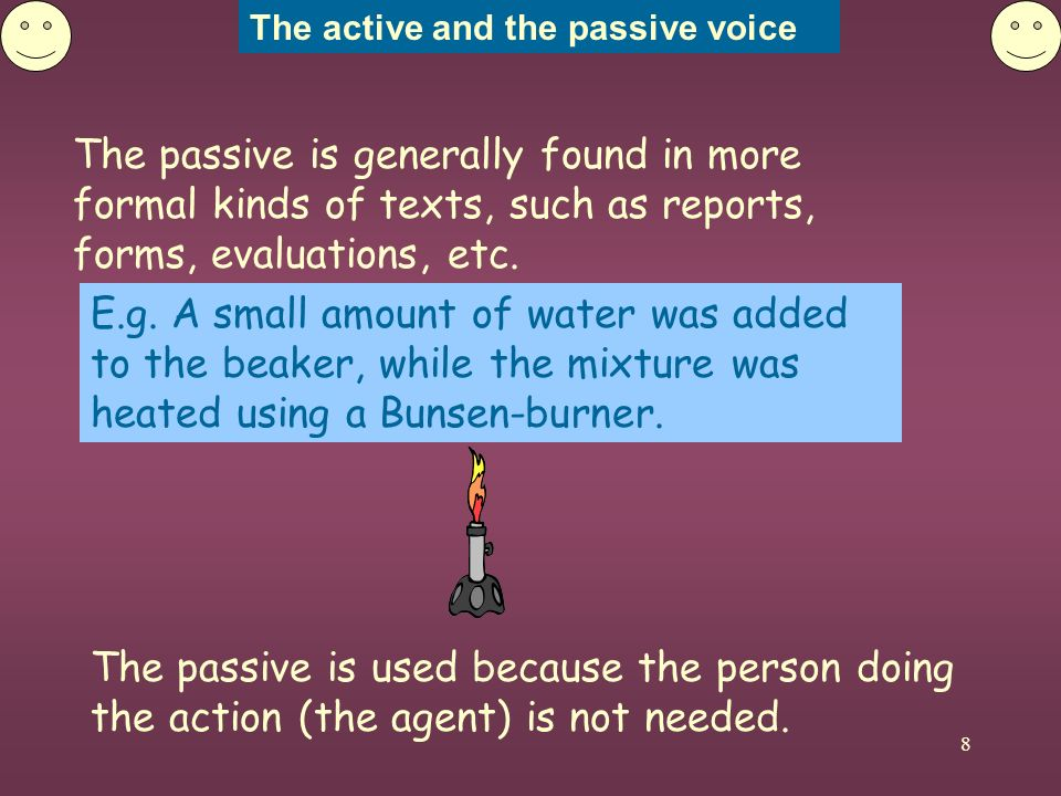 The active and the passive voice 8 The passive is generally found in more formal kinds of texts, such as reports, forms, evaluations, etc. The passive