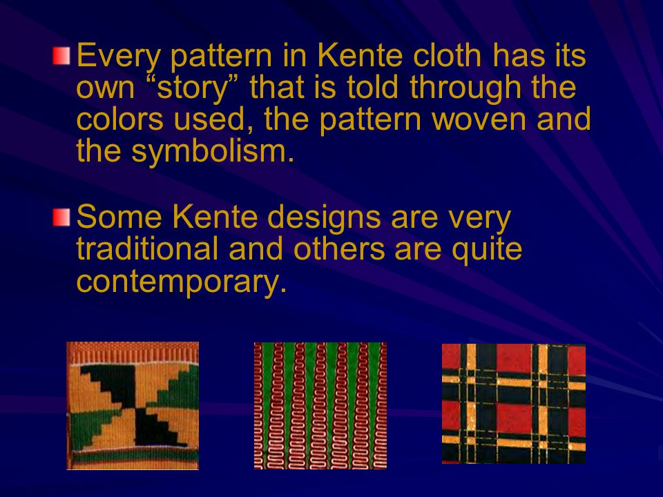 Every pattern in Kente cloth has its own story that is told through the colors used, the pattern woven and the symbolism. Some Kente designs are very