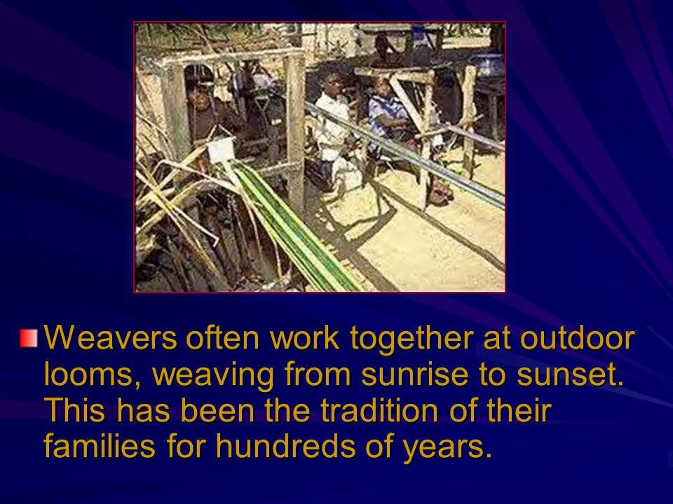 Weavers often work together at outdoor looms, weaving from sunrise to sunset. This has been the tradition of their families for hundreds of years.