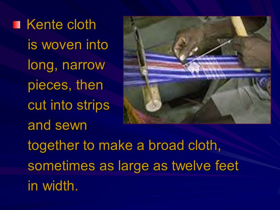 Kente cloth Kente cloth is woven into is woven into long, narrow long, narrow pieces, then pieces, then cut into strips cut into strips and sewn and s