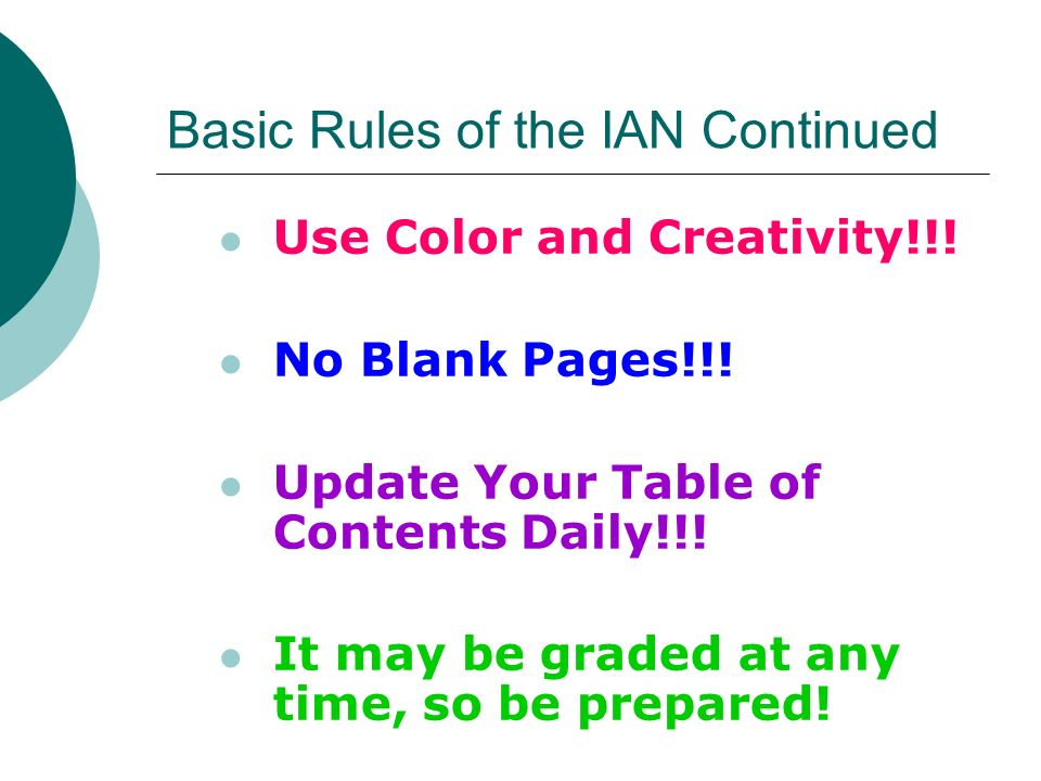 Basic Rules of the IAN Continued Use Color and Creativity!!! No Blank Pages!!! Update Your Table of Contents Daily!!! It may be graded at any time, so
