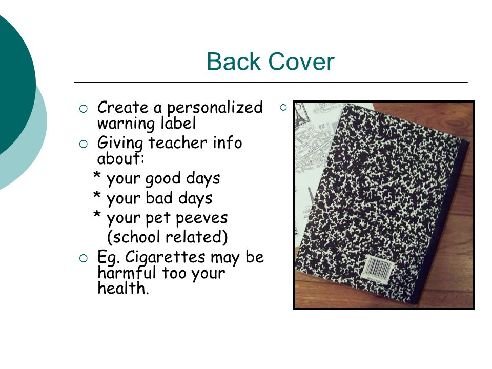 Back Cover Create a personalized warning label Giving teacher info about: * your good days * your bad days * your pet peeves (school related) Eg. Ciga