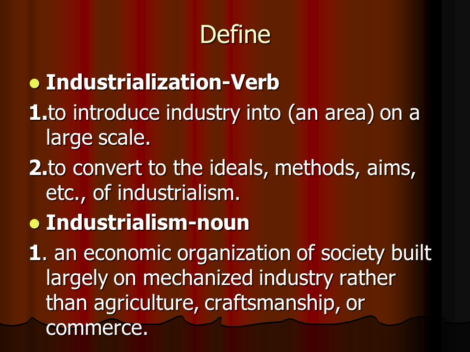 Define Industrialization-Verb Industrialization-Verb 1.to introduce industry into (an area) on a large scale. 2.to convert to the ideals, methods, aim