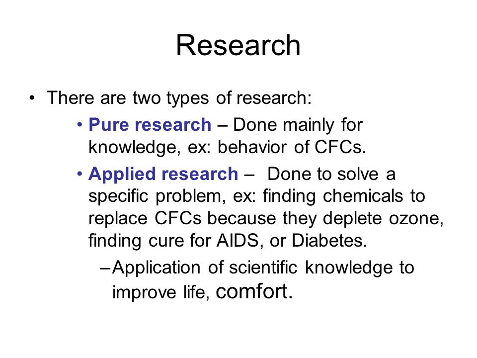 Research There are two types of research: Pure research – Done mainly for knowledge, ex: behavior of CFCs. Applied research –Done to solve a specific