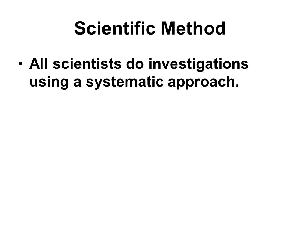 Scientific Method All scientists do investigations using a systematic approach.
