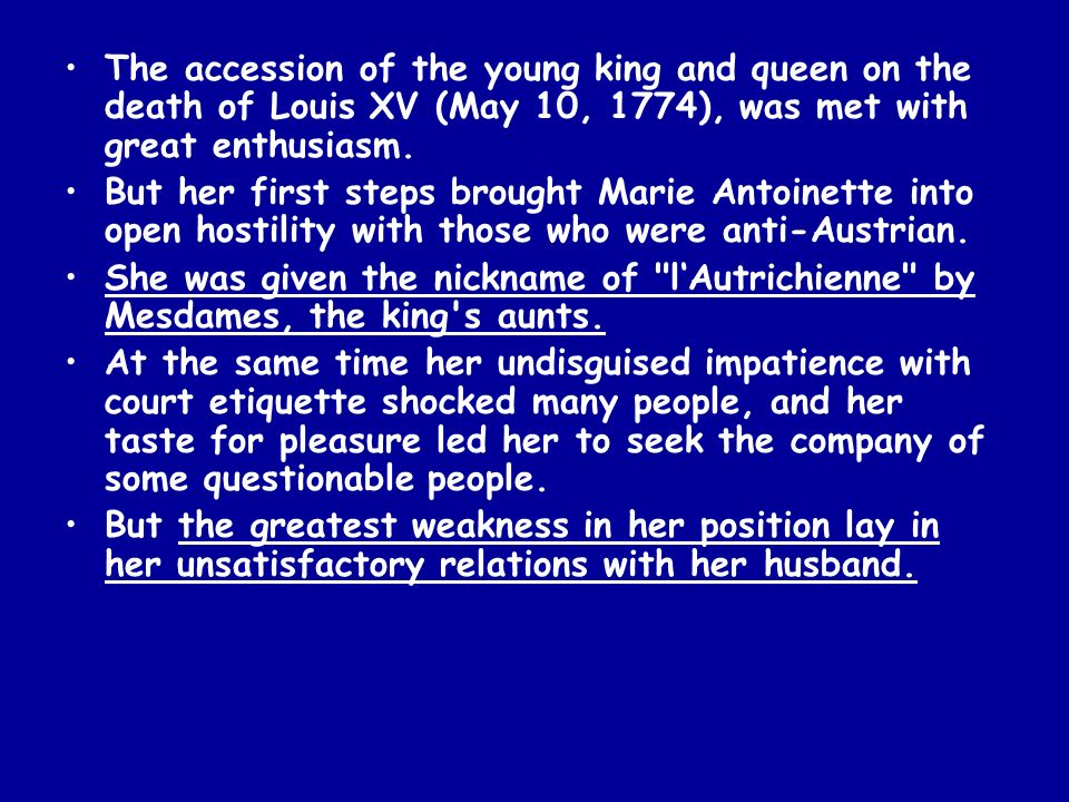 The accession of the young king and queen on the death of Louis XV (May 10, 1774), was met with great enthusiasm. But her first steps brought Marie An