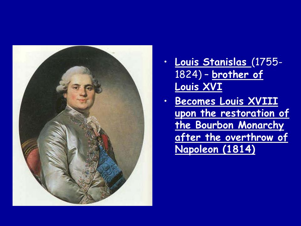 Louis Stanislas (1755- 1824) – brother of Louis XVI Becomes Louis XVIII upon the restoration of the Bourbon Monarchy after the overthrow of Napoleon (