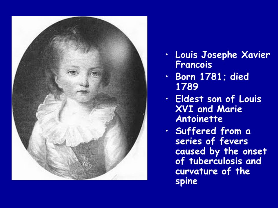 Louis Josephe Xavier Francois Born 1781; died 1789 Eldest son of Louis XVI and Marie Antoinette Suffered from a series of fevers caused by the onset o