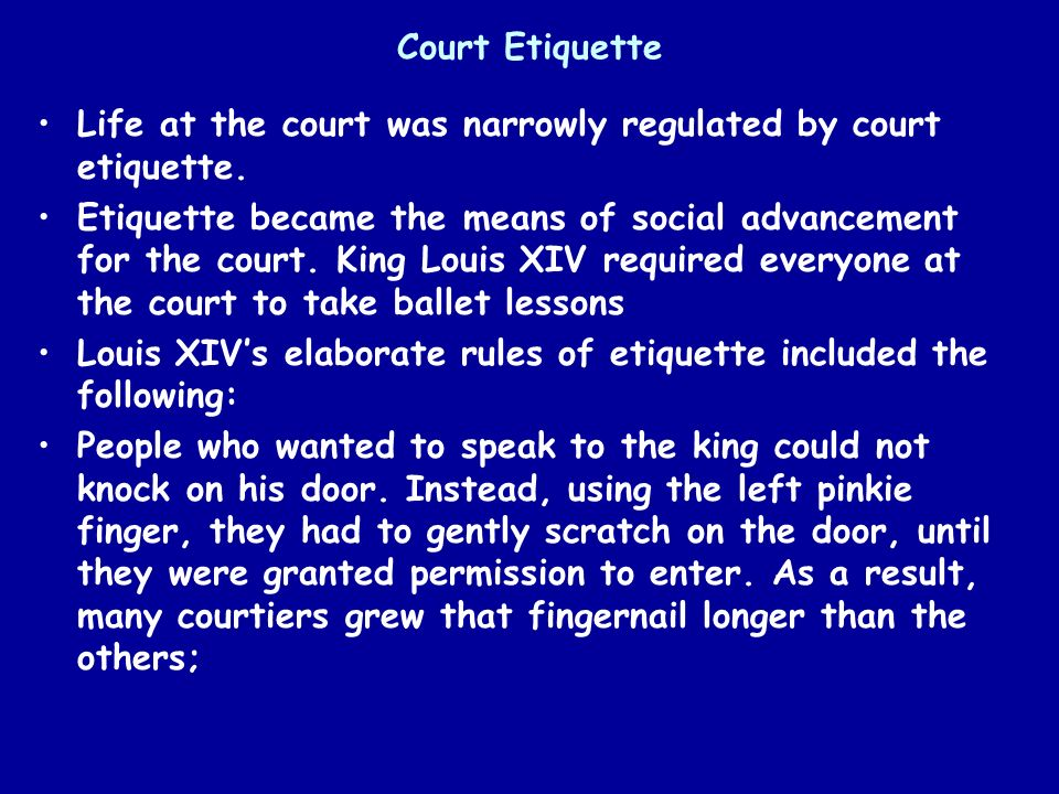 Court Etiquette Life at the court was narrowly regulated by court etiquette. Etiquette became the means of social advancement for the court. King Loui