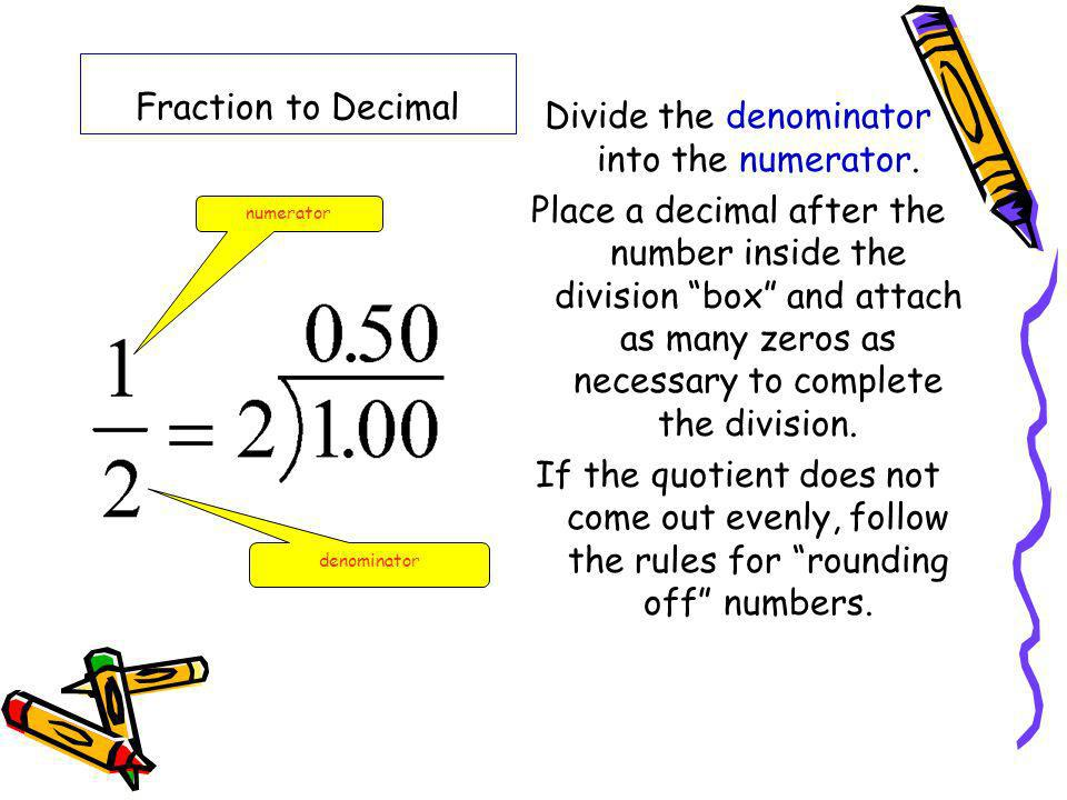Fraction to Decimal Divide the denominator into the numerator. Place a decimal after the number inside the division box and attach as many zeros as ne