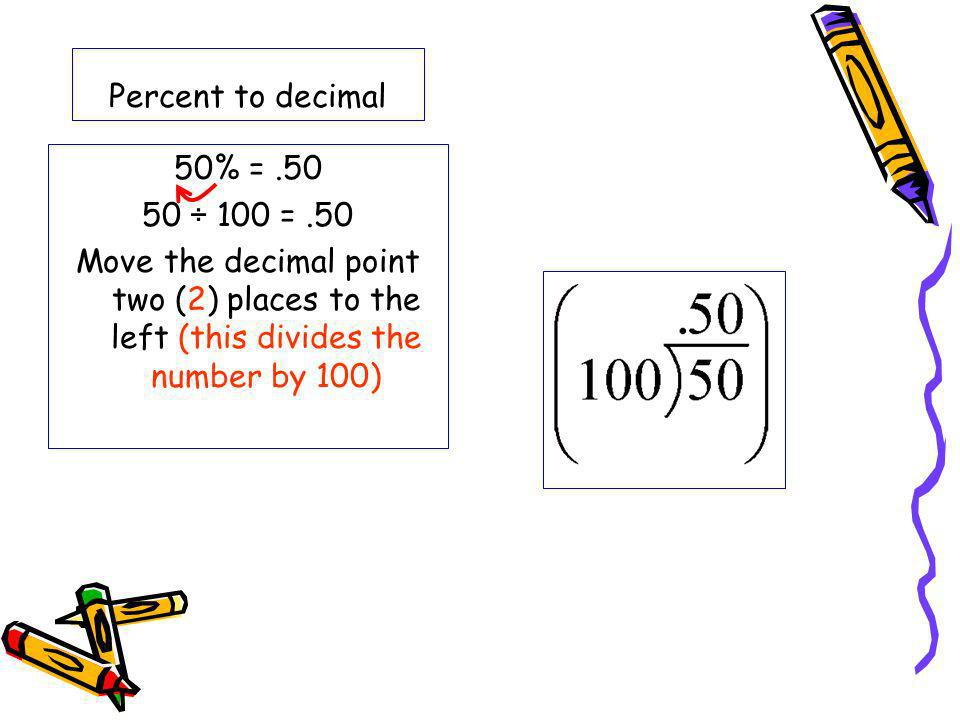 Percent to decimal 50% =.50 50 ÷ 100 =.50 Move the decimal point two (2) places to the left (this divides the number by 100)