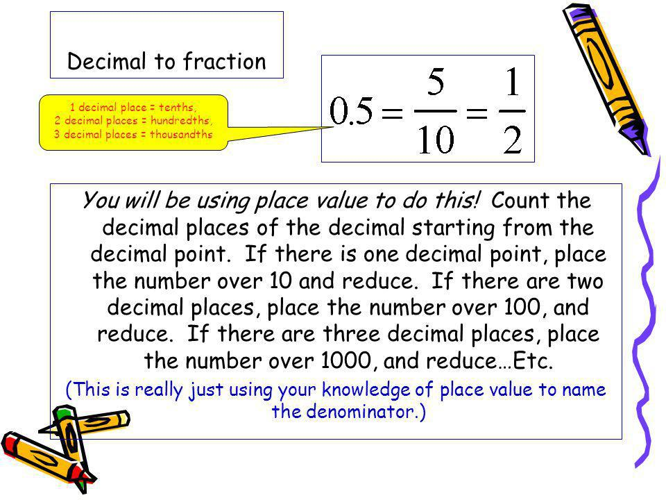 Decimal to fraction You will be using place value to do this! Count the decimal places of the decimal starting from the decimal point. If there is one