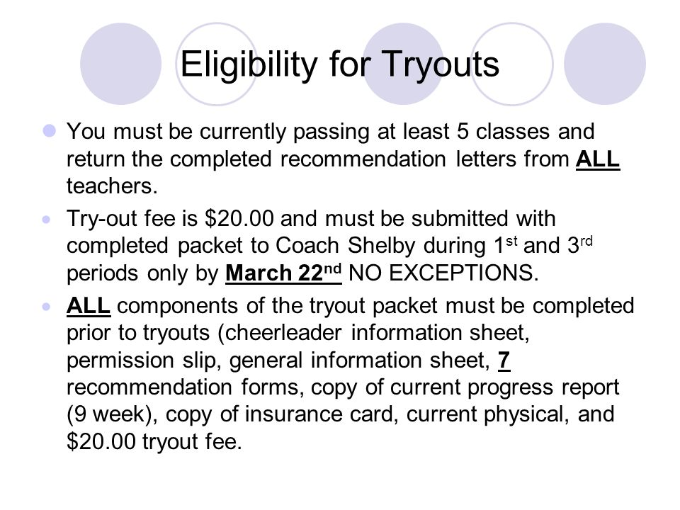 Eligibility for Tryouts You must be currently passing at least 5 classes and return the completed recommendation letters from ALL teachers. Try-out fe