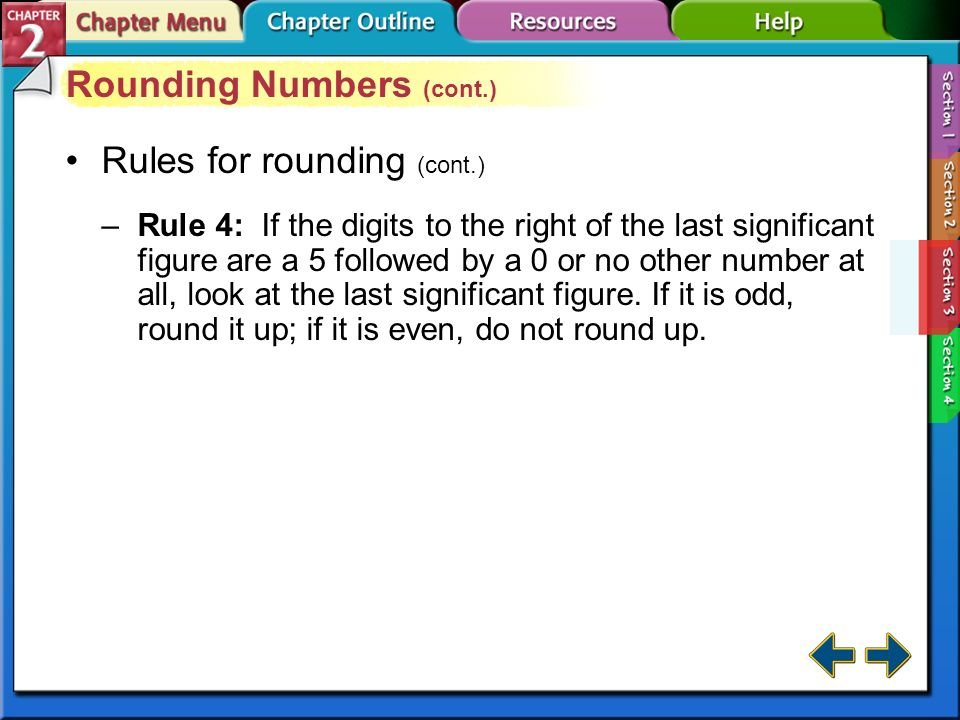 Section 2-3 Rounding Numbers (cont.) Rules for rounding –Rule 1: If the digit to the right of the last significant figure is less than 5, do not chang